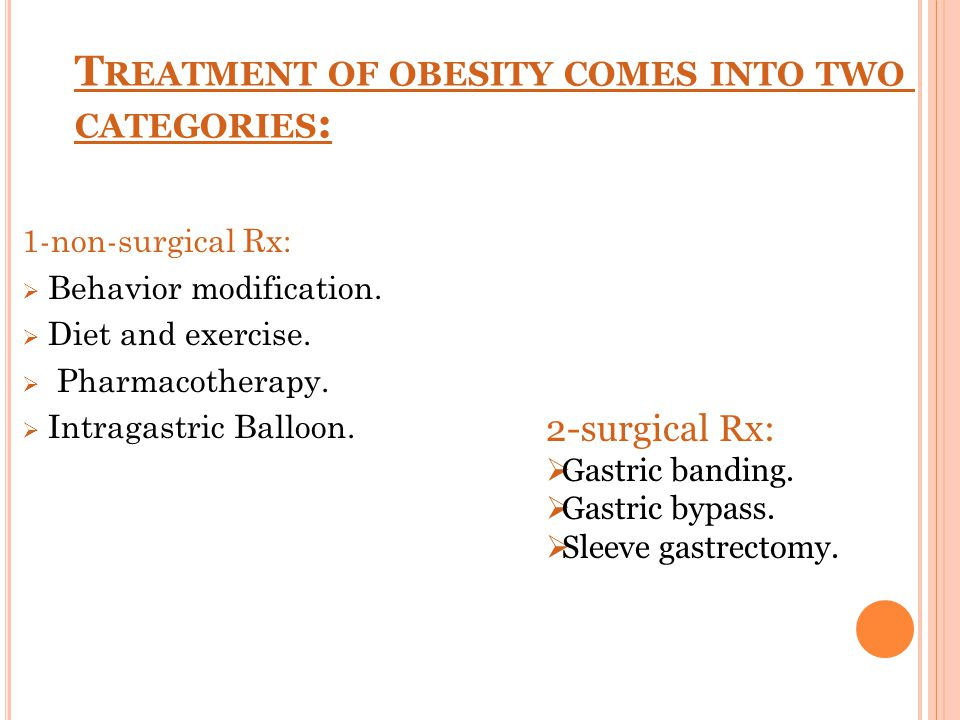 T REATMENT OF OBESITY COMES INTO TWO CATEGORIES : 1-non-surgical Rx:  Behavior modification.