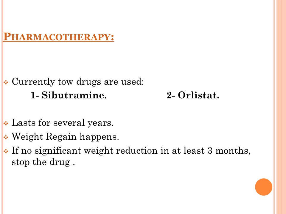 P HARMACOTHERAPY :  Currently tow drugs are used: 1- Sibutramine. 2- Orlistat.  Lasts for several years.  Weight Regain happens.  If no significan