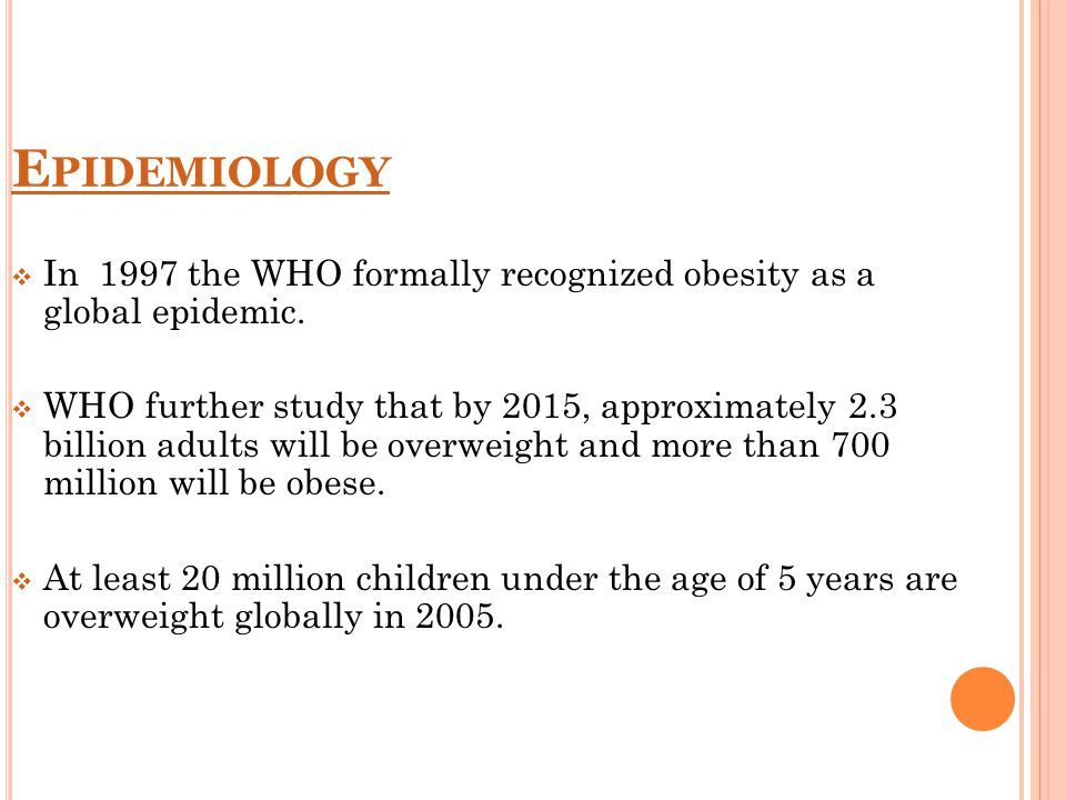 E PIDEMIOLOGY  In 1997 the WHO formally recognized obesity as a global epidemic.  WHO further study that by 2015, approximately 2.3 billion adults w