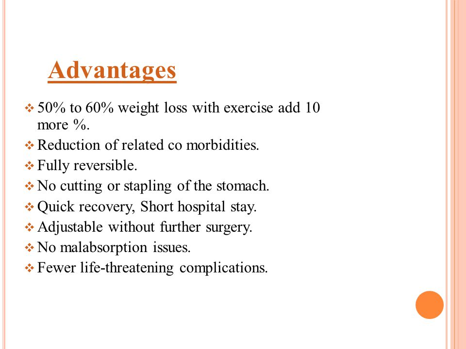  50% to 60% weight loss with exercise add 10 more %.  Reduction of related co morbidities.  Fully reversible.  No cutting or stapling of the stoma