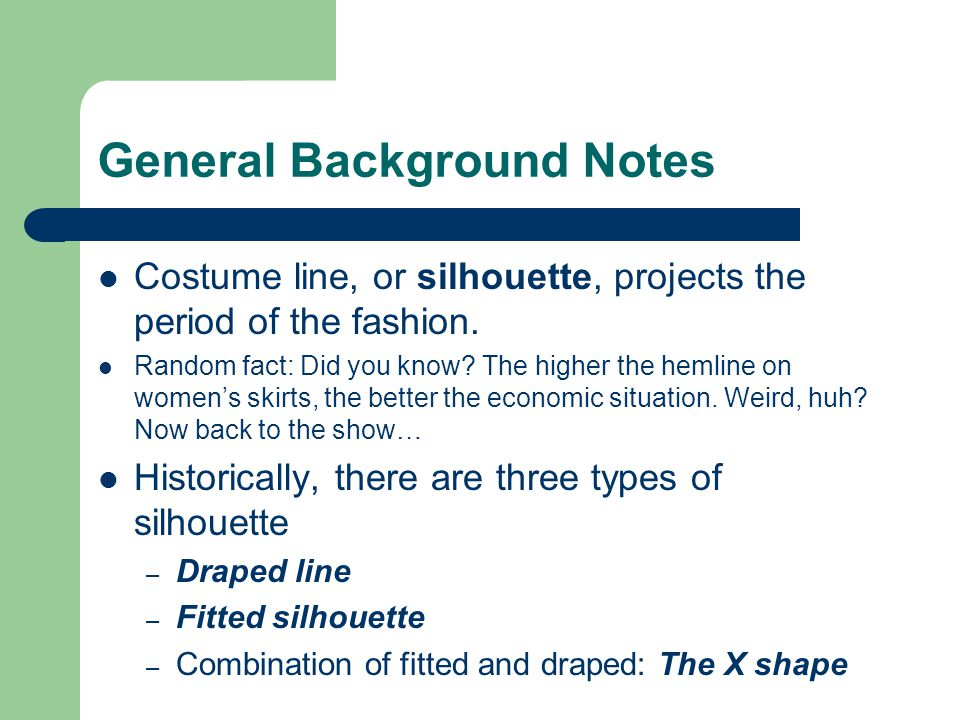 General Background Notes Costume line, or silhouette, projects the period of the fashion.