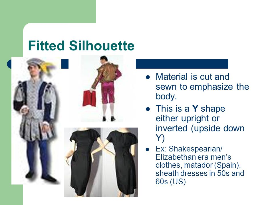 Fitted Silhouette Material is cut and sewn to emphasize the body.