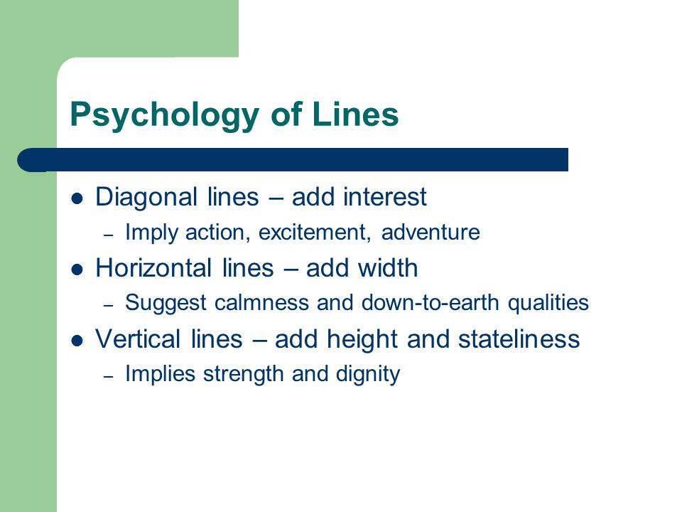 Psychology of Lines Diagonal lines – add interest – Imply action, excitement, adventure Horizontal lines – add width – Suggest calmness and down-to-earth qualities Vertical lines – add height and stateliness – Implies strength and dignity