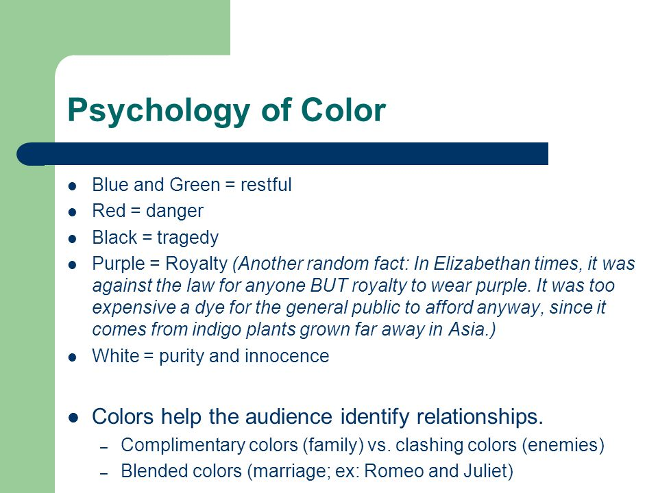 Psychology of Color Blue and Green = restful Red = danger Black = tragedy Purple = Royalty (Another random fact: In Elizabethan times, it was against the law for anyone BUT royalty to wear purple.