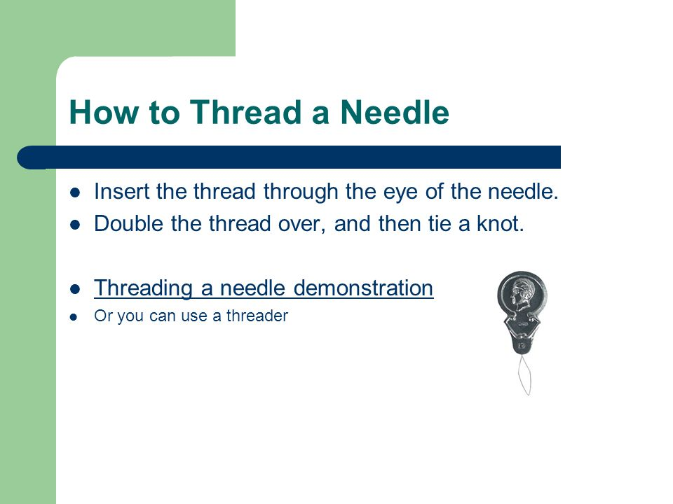 How to Thread a Needle Insert the thread through the eye of the needle. Double the thread over, and then tie a knot. Threading a needle demonstration