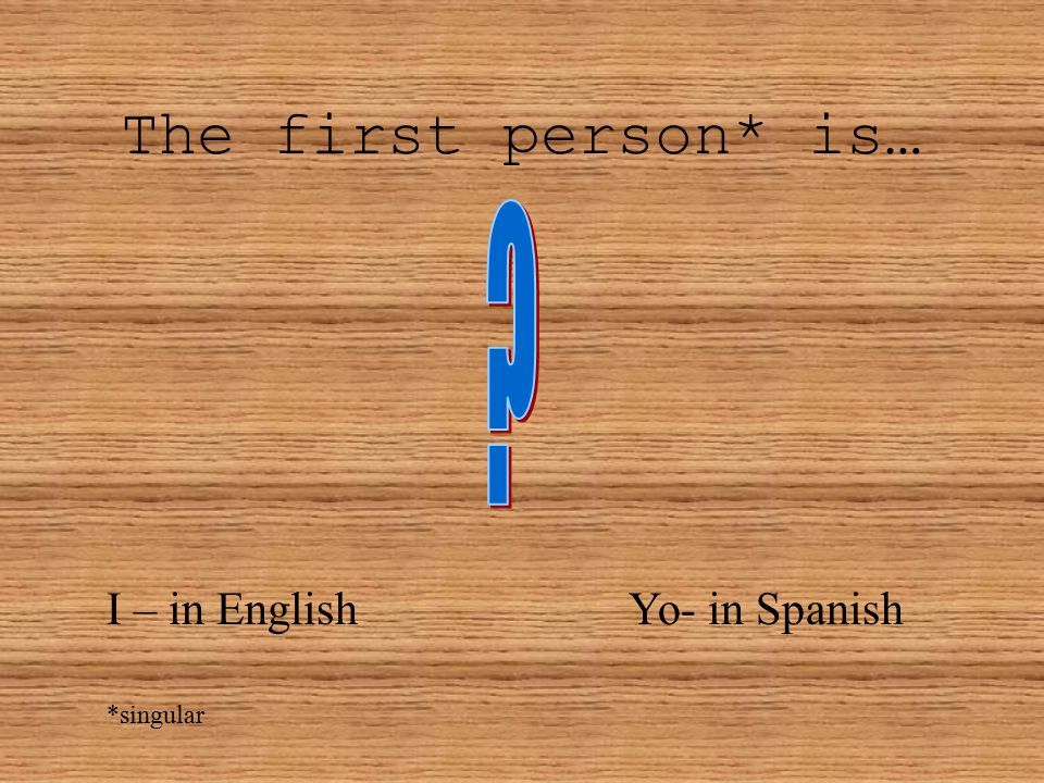 The first person* is… I – in EnglishYo- in Spanish *singular