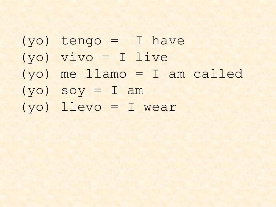 (yo) tengo = I have (yo) vivo = I live (yo) me llamo = I am called (yo) soy = I am (yo) llevo = I wear