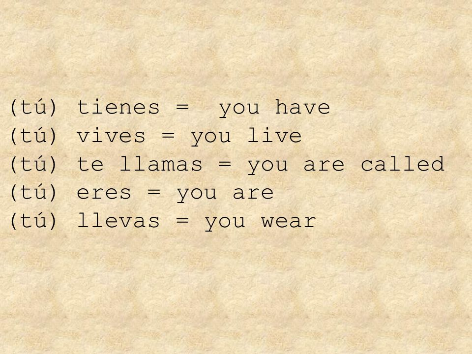 (tú) tienes = you have (tú) vives = you live (tú) te llamas = you are called (tú) eres = you are (tú) llevas = you wear