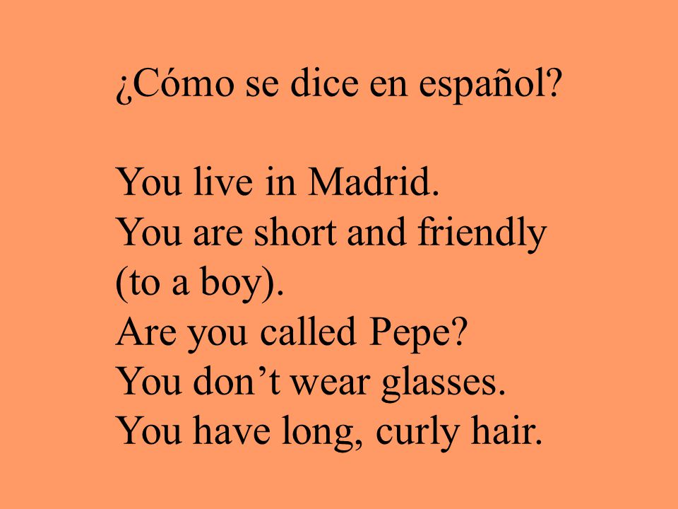 ¿Cómo se dice en español. You live in Madrid. You are short and friendly (to a boy).