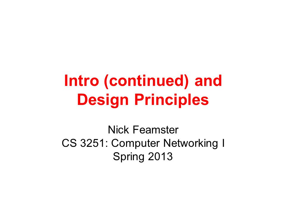Intro (continued) and Design Principles Nick Feamster CS 3251: Computer Networking I Spring 2013