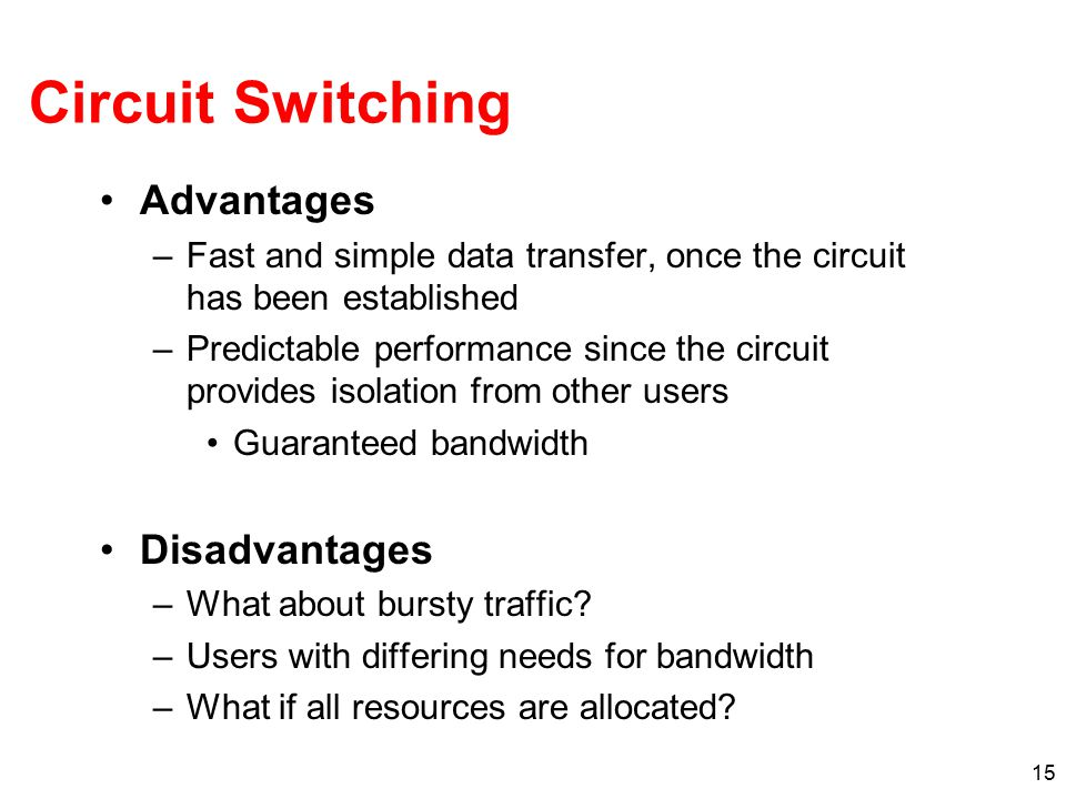 15 Circuit Switching Advantages –Fast and simple data transfer, once the circuit has been established –Predictable performance since the circuit provides isolation from other users Guaranteed bandwidth Disadvantages –What about bursty traffic.