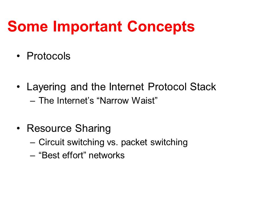 """Some Important Concepts Protocols Layering and the Internet Protocol Stack –The Internet's """"Narrow Waist"""" Resource Sharing –Circuit switching vs. pack"""