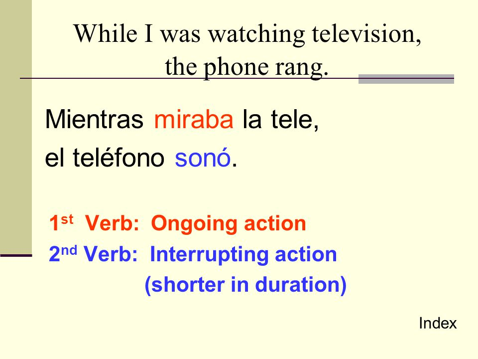 While I was watching television, the phone rang. Mientras miraba la tele, el teléfono sonó. 1 st Verb: Ongoing action 2 nd Verb: Interrupting action (