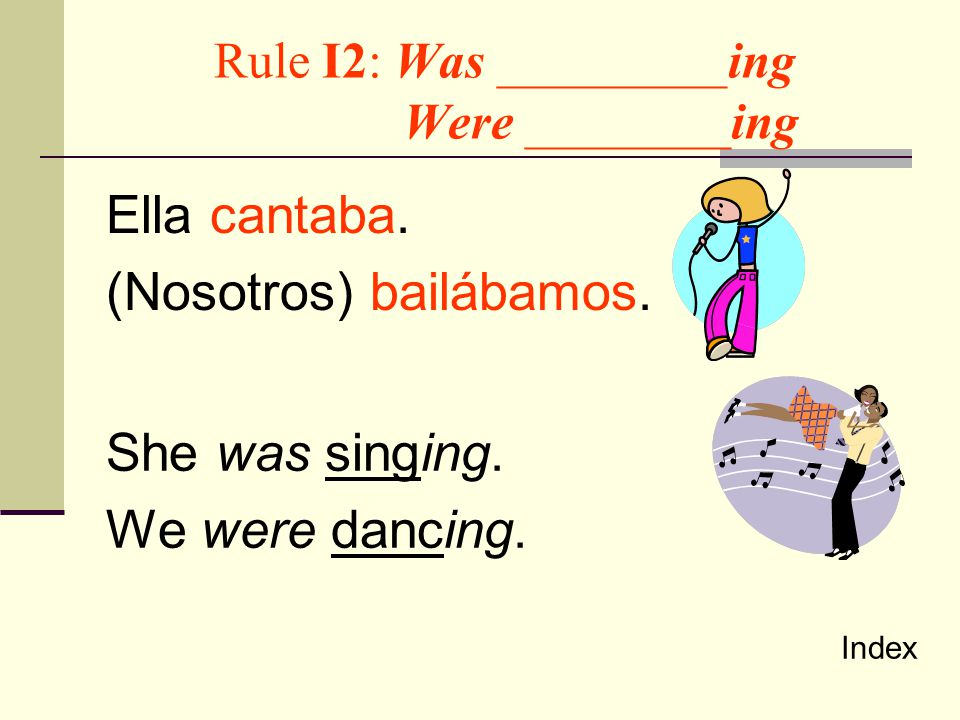 Rule I2: Used to ________ Ellos bailaban y cantaban. They used to dance and sing. Index
