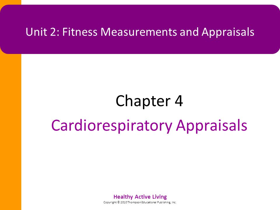 Healthy Active Living Copyright © 2010 Thompson Educational Publishing, Inc. Unit 2: Fitness Measurements and Appraisals Chapter 4 Cardiorespiratory A