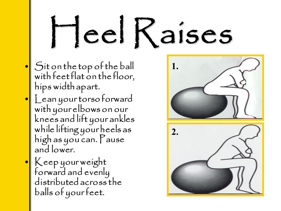 Heel Raises Sit on the top of the ball with feet flat on the floor, hips width apart. Lean your torso forward with your elbows on our knees and lift y