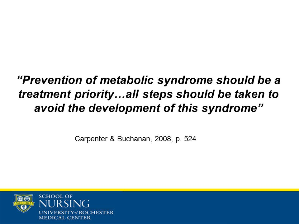 Prevention of metabolic syndrome should be a treatment priority…all steps should be taken to avoid the development of this syndrome Carpenter & Buchanan, 2008, p.