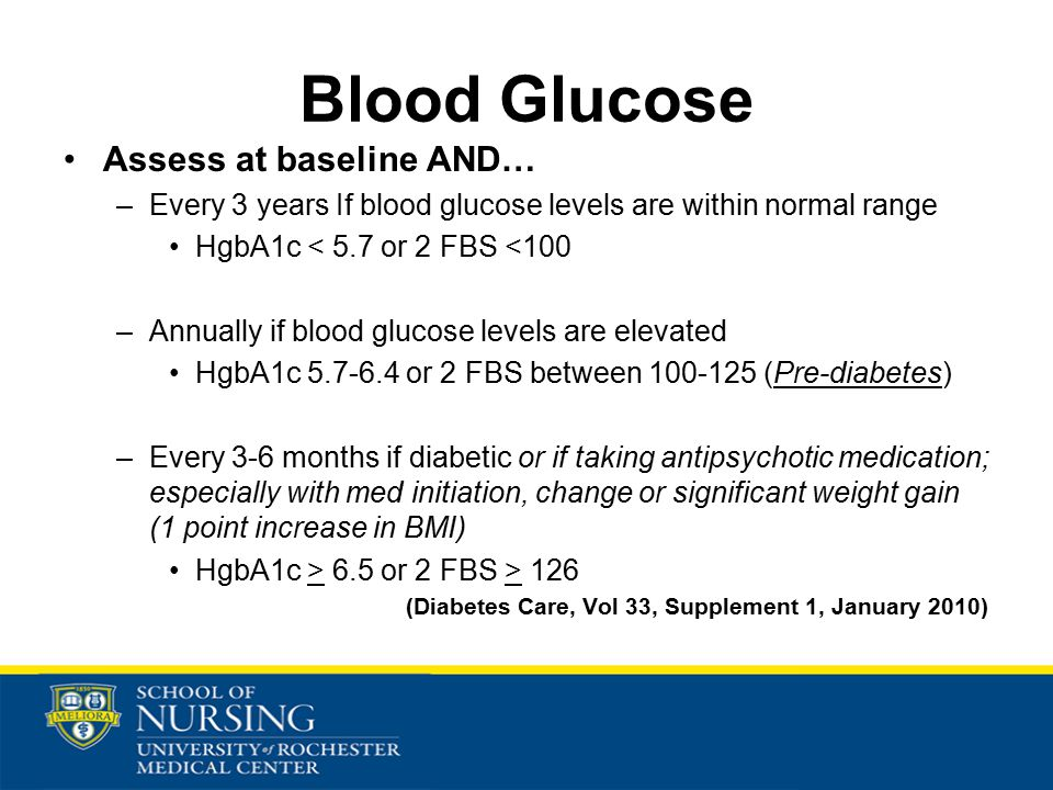 Blood Glucose Assess at baseline AND… –Every 3 years If blood glucose levels are within normal range HgbA1c < 5.7 or 2 FBS <100 –Annually if blood glucose levels are elevated HgbA1c 5.7-6.4 or 2 FBS between 100-125 (Pre-diabetes) –Every 3-6 months if diabetic or if taking antipsychotic medication; especially with med initiation, change or significant weight gain (1 point increase in BMI) HgbA1c > 6.5 or 2 FBS > 126 (Diabetes Care, Vol 33, Supplement 1, January 2010)