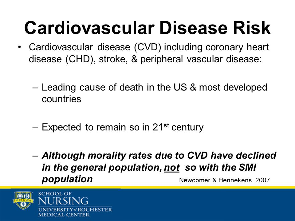 Cardiovascular Disease Risk Cardiovascular disease (CVD) including coronary heart disease (CHD), stroke, & peripheral vascular disease: –Leading cause of death in the US & most developed countries –Expected to remain so in 21 st century –Although morality rates due to CVD have declined in the general population, not so with the SMI population Newcomer & Hennekens, 2007