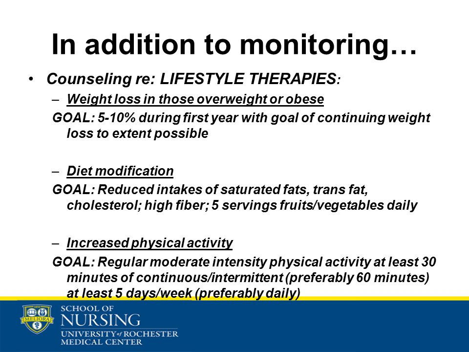In addition to monitoring… Counseling re: LIFESTYLE THERAPIES : –Weight loss in those overweight or obese GOAL: 5-10% during first year with goal of continuing weight loss to extent possible –Diet modification GOAL: Reduced intakes of saturated fats, trans fat, cholesterol; high fiber; 5 servings fruits/vegetables daily –Increased physical activity GOAL: Regular moderate intensity physical activity at least 30 minutes of continuous/intermittent (preferably 60 minutes) at least 5 days/week (preferably daily)