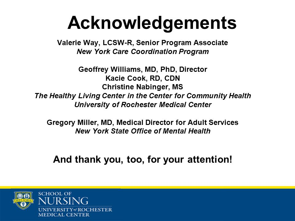 Acknowledgements Valerie Way, LCSW-R, Senior Program Associate New York Care Coordination Program Geoffrey Williams, MD, PhD, Director Kacie Cook, RD, CDN Christine Nabinger, MS The Healthy Living Center in the Center for Community Health University of Rochester Medical Center Gregory Miller, MD, Medical Director for Adult Services New York State Office of Mental Health And thank you, too, for your attention!