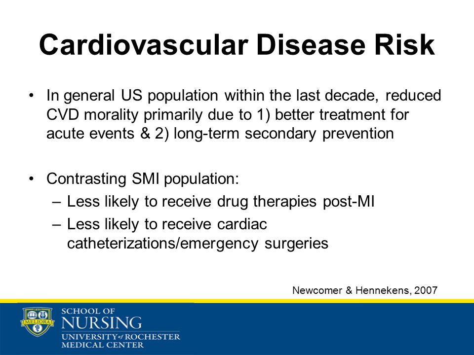 Cardiovascular Disease Risk In general US population within the last decade, reduced CVD morality primarily due to 1) better treatment for acute events & 2) long-term secondary prevention Contrasting SMI population: –Less likely to receive drug therapies post-MI –Less likely to receive cardiac catheterizations/emergency surgeries Newcomer & Hennekens, 2007