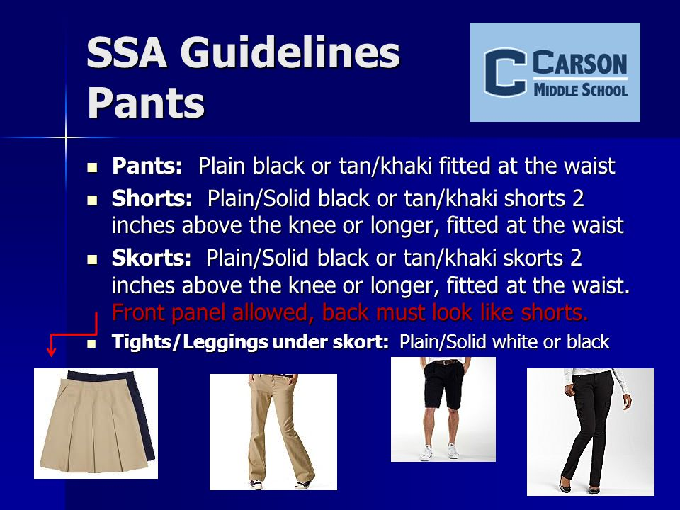 Pants Options o Plain black or tan/khaki fitted at the waist o Shorts: Black or Khaki, fitted with button, zipper, or string Leggings are not pants.