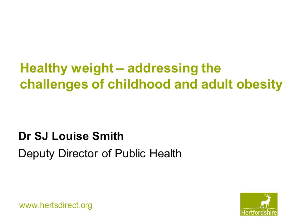www.hertsdirect.org Healthy weight – addressing the challenges of childhood and adult obesity Dr SJ Louise Smith Deputy Director of Public Health