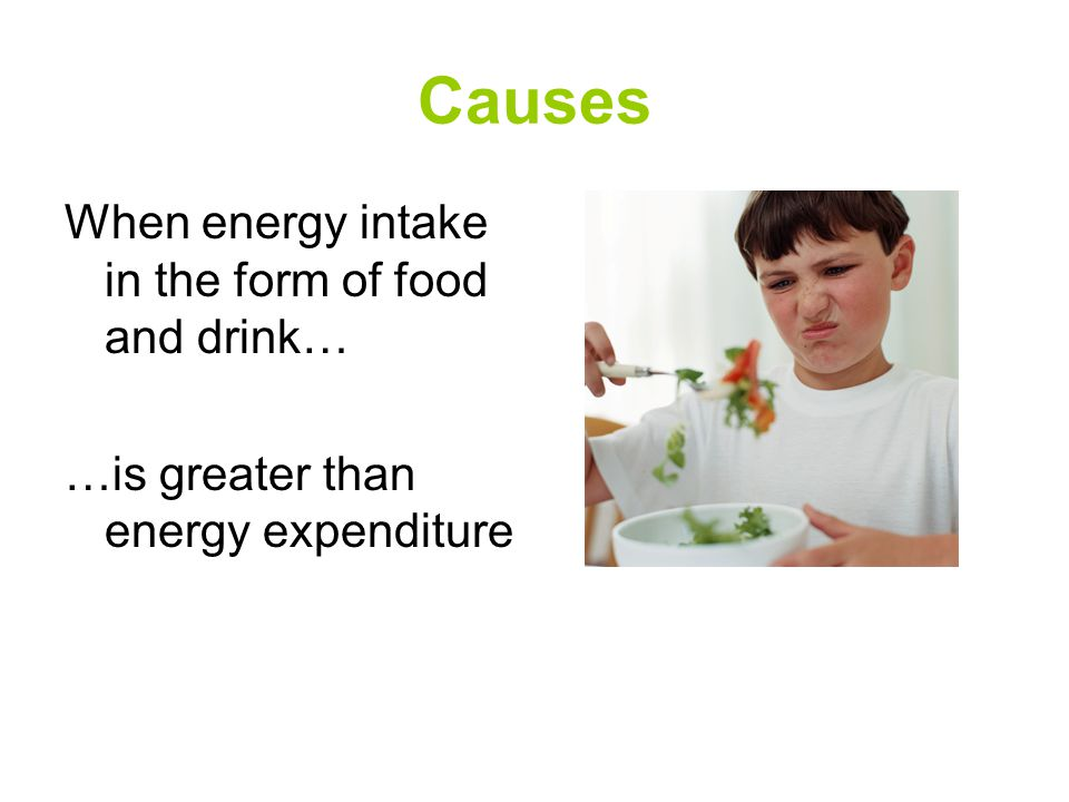 Causes When energy intake in the form of food and drink… …is greater than energy expenditure