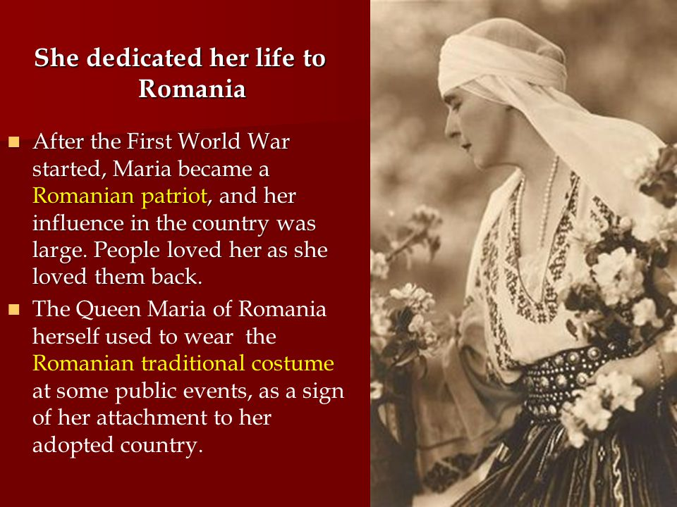 She dedicated her life to Romania After the First World War started, Maria became a Romanian patriot, and her influence in the country was large.