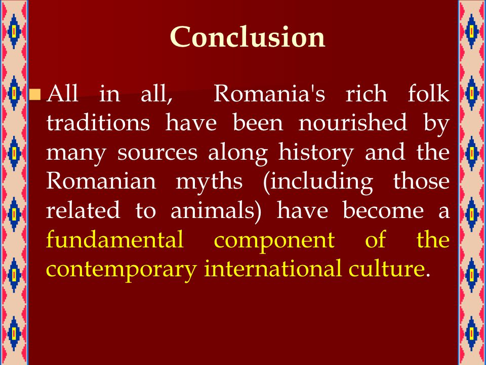 Conclusion All in all, Romania s rich folk traditions have been nourished by many sources along history and the Romanian myths (including those related to animals) have become a fundamental component of the contemporary international culture.