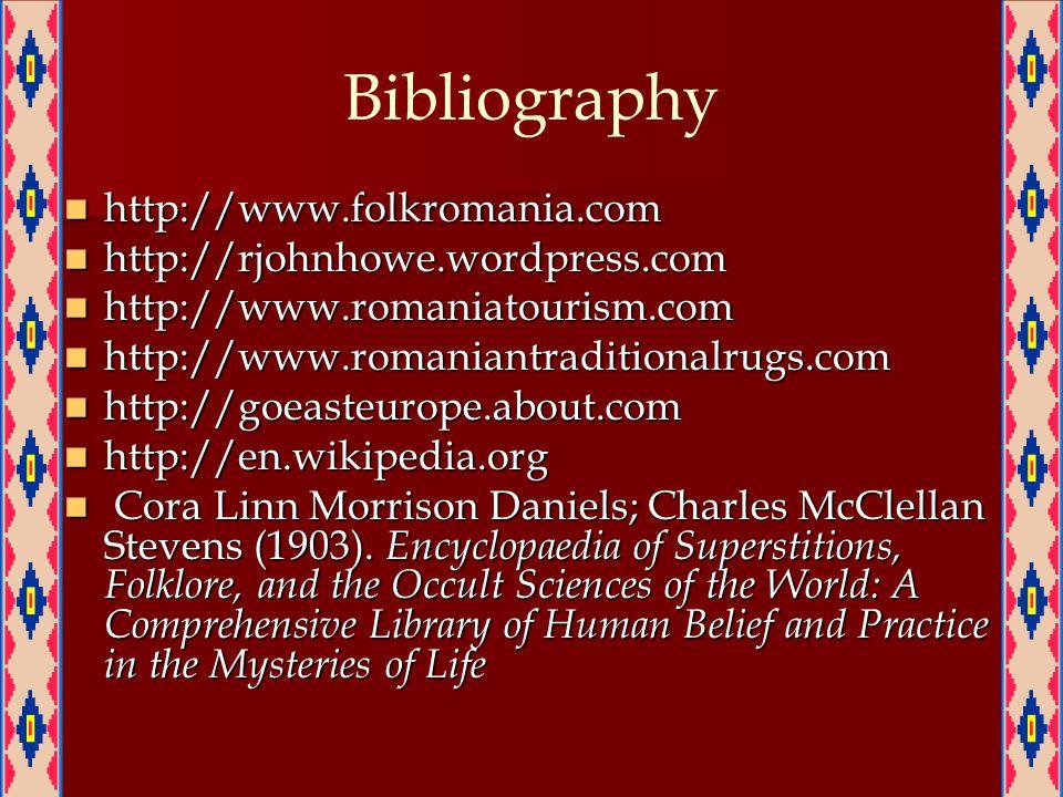 Bibliography http://www.folkromania.com http://www.folkromania.com http://rjohnhowe.wordpress.com http://rjohnhowe.wordpress.com http://www.romaniatourism.com http://www.romaniatourism.com http://www.romaniantraditionalrugs.com http://www.romaniantraditionalrugs.com http://goeasteurope.about.com http://goeasteurope.about.com http://en.wikipedia.org http://en.wikipedia.org Cora Linn Morrison Daniels; Charles McClellan Stevens (1903).