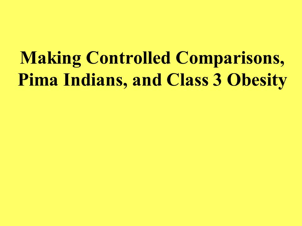 Making Controlled Comparisons, Pima Indians, and Class 3 Obesity