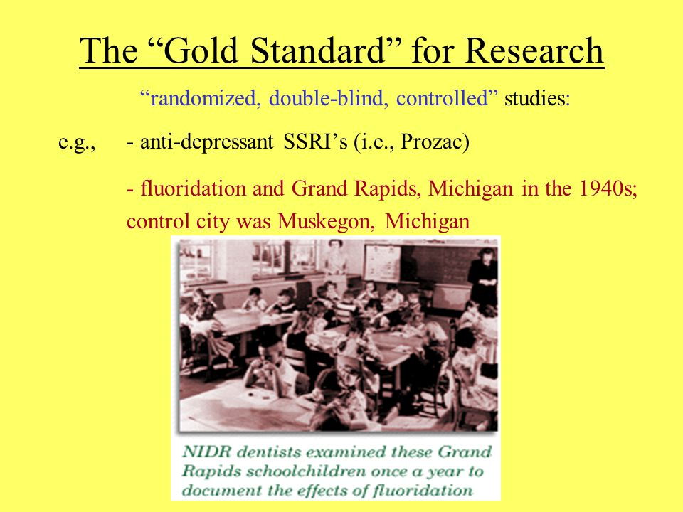 The Gold Standard for Research randomized, double-blind, controlled studies: e.g., - anti-depressant SSRI's (i.e., Prozac) - fluoridation and Grand Rapids, Michigan in the 1940s; control city was Muskegon, Michigan