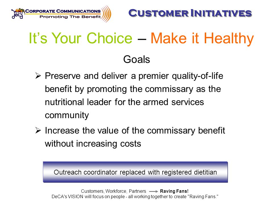 Goals  Preserve and deliver a premier quality-of-life benefit by promoting the commissary as the nutritional leader for the armed services community  Increase the value of the commissary benefit without increasing costs Customers, Workforce, Partners Raving Fans.
