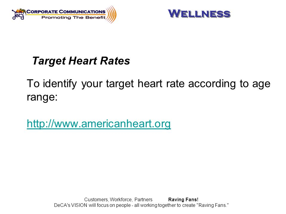 To identify your target heart rate according to age range: http://www.americanheart.org http://www.americanheart.org Customers, Workforce, Partners Raving Fans.