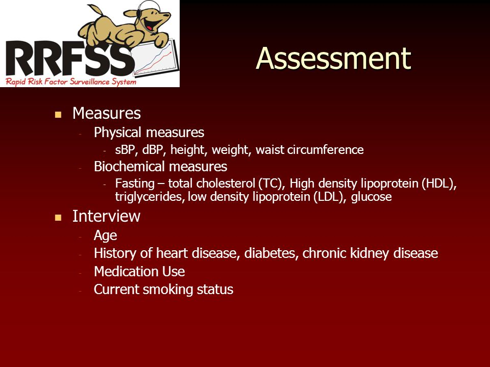 Assessment Measures - Physical measures - sBP, dBP, height, weight, waist circumference - Biochemical measures - Fasting – total cholesterol (TC), High density lipoprotein (HDL), triglycerides, low density lipoprotein (LDL), glucose Interview - Age - History of heart disease, diabetes, chronic kidney disease - Medication Use - Current smoking status