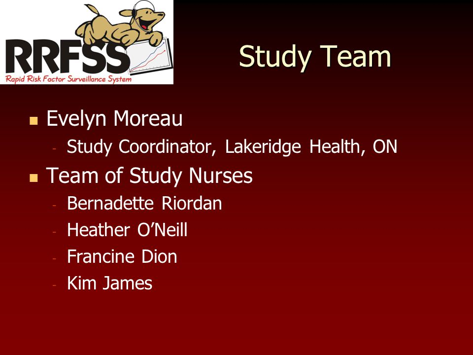 Study Team Evelyn Moreau - Study Coordinator, Lakeridge Health, ON Team of Study Nurses - Bernadette Riordan - Heather O'Neill - Francine Dion - Kim James