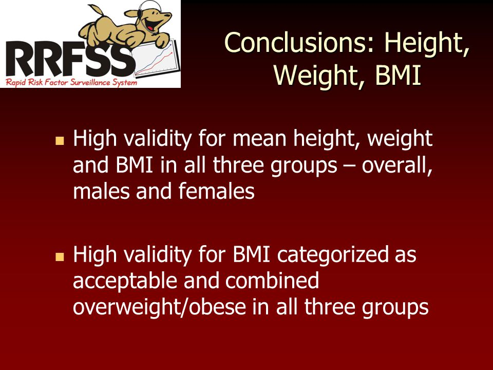Conclusions: Height, Weight, BMI High validity for mean height, weight and BMI in all three groups – overall, males and females High validity for BMI categorized as acceptable and combined overweight/obese in all three groups