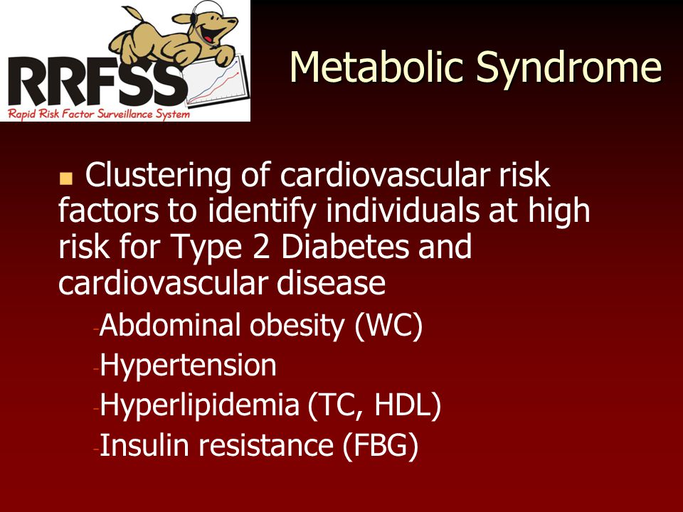 Metabolic Syndrome Clustering of cardiovascular risk factors to identify individuals at high risk for Type 2 Diabetes and cardiovascular disease - Abdominal obesity (WC) - Hypertension - Hyperlipidemia (TC, HDL) - Insulin resistance (FBG)