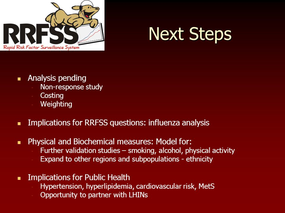 Next Steps Analysis pending - Non-response study - Costing - Weighting Implications for RRFSS questions: influenza analysis Physical and Biochemical measures: Model for: - Further validation studies – smoking, alcohol, physical activity - Expand to other regions and subpopulations - ethnicity Implications for Public Health - Hypertension, hyperlipidemia, cardiovascular risk, MetS - Opportunity to partner with LHINs