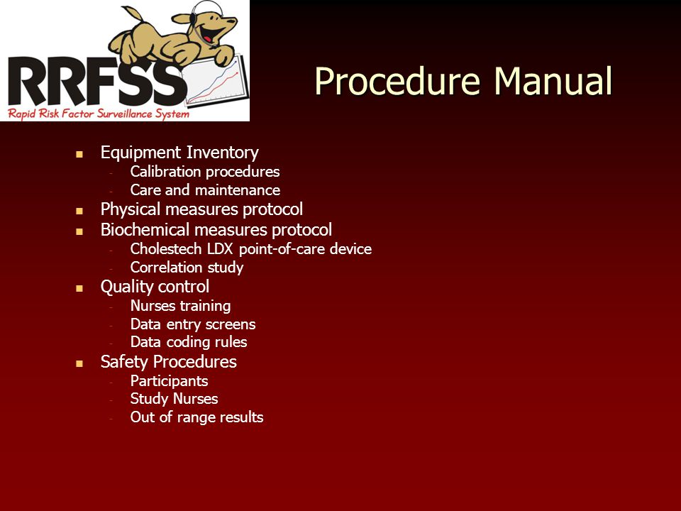 Procedure Manual Equipment Inventory - Calibration procedures - Care and maintenance Physical measures protocol Biochemical measures protocol - Cholestech LDX point-of-care device - Correlation study Quality control - Nurses training - Data entry screens - Data coding rules Safety Procedures - Participants - Study Nurses - Out of range results