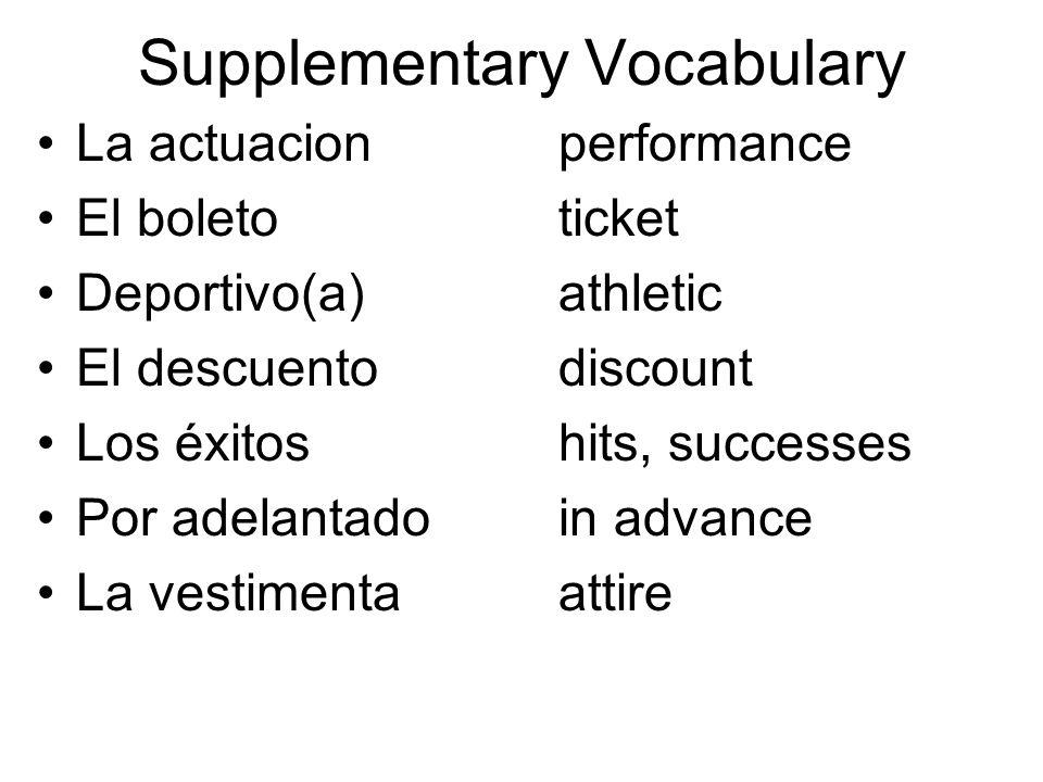 Supplementary Vocabulary La actuacion performance El boletoticket Deportivo(a)athletic El descuentodiscount Los éxitoshits, successes Por adelantadoin advance La vestimentaattire