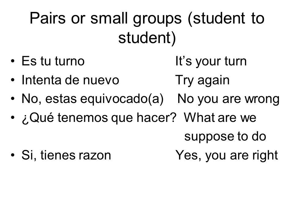 Pairs or small groups (student to student) Es tu turno It's your turn Intenta de nuevo Try again No, estas equivocado(a) No you are wrong ¿Qué tenemos que hacer.