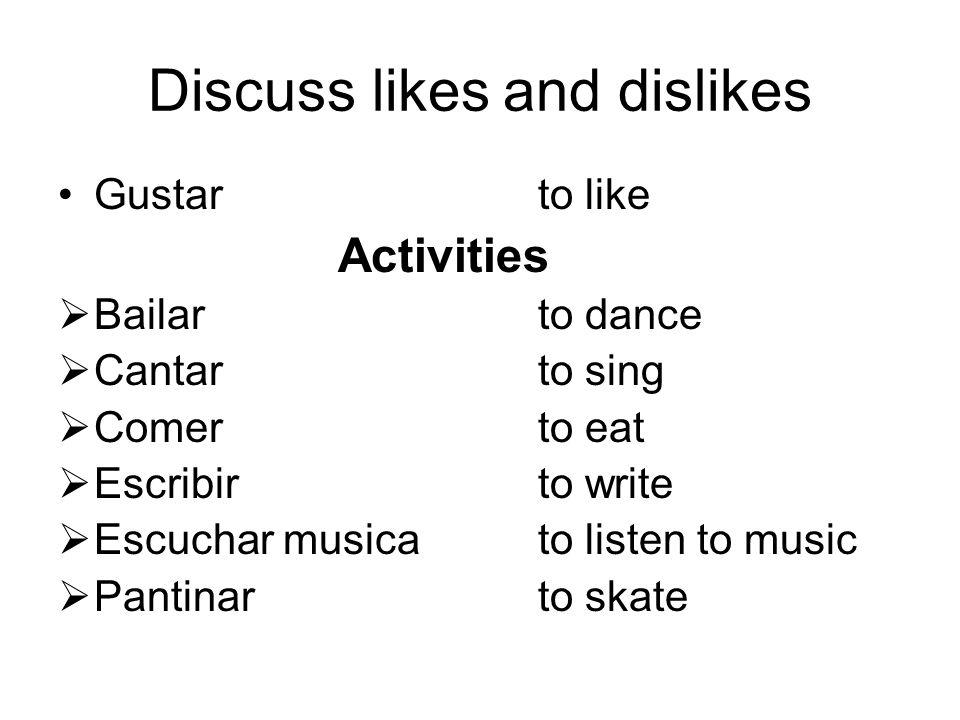Discuss likes and dislikes Gustarto like Activities  Bailarto dance  Cantarto sing  Comerto eat  Escribirto write  Escuchar musicato listen to music  Pantinarto skate