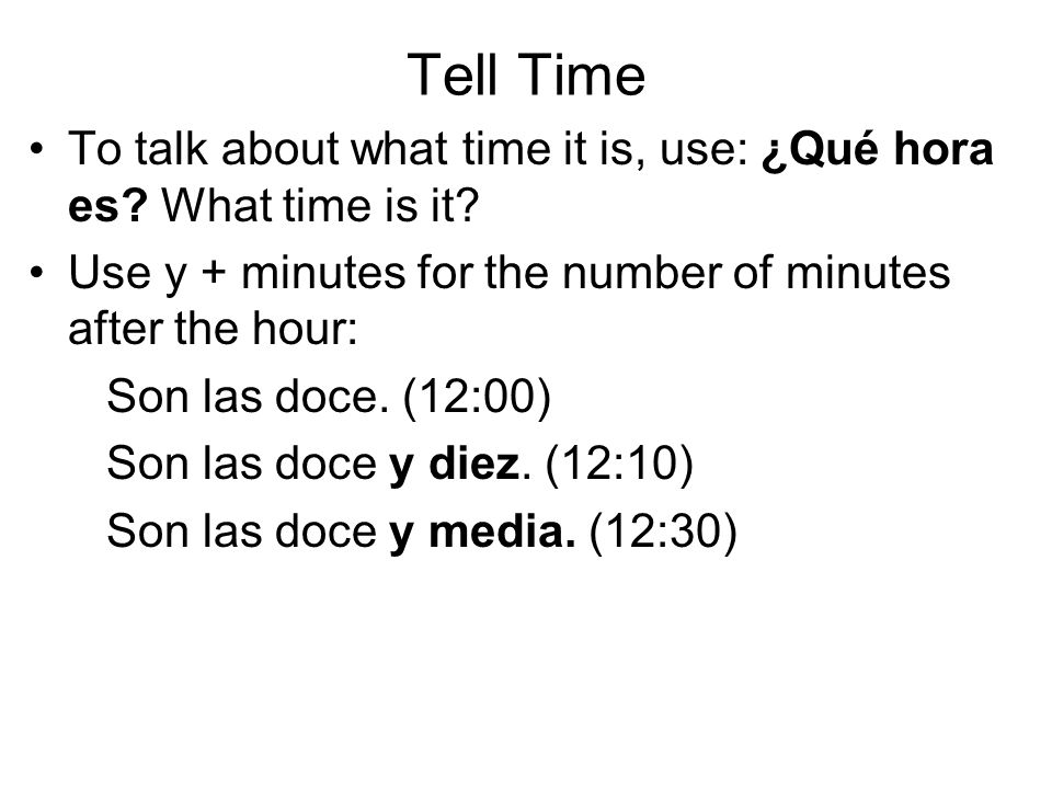 Tell Time To talk about what time it is, use: ¿Qué hora es.