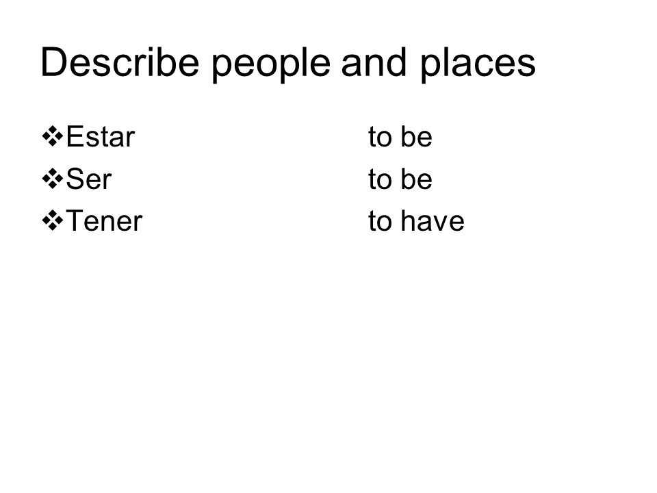 Describe people and places  Estar to be  Ser to be  Tener to have