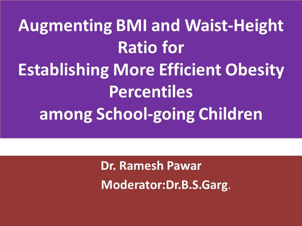 Augmenting BMI and Waist-Height Ratio for Establishing More Efficient Obesity Percentiles among School-going Children Dr. Ramesh Pawar Moderator:Dr.B.