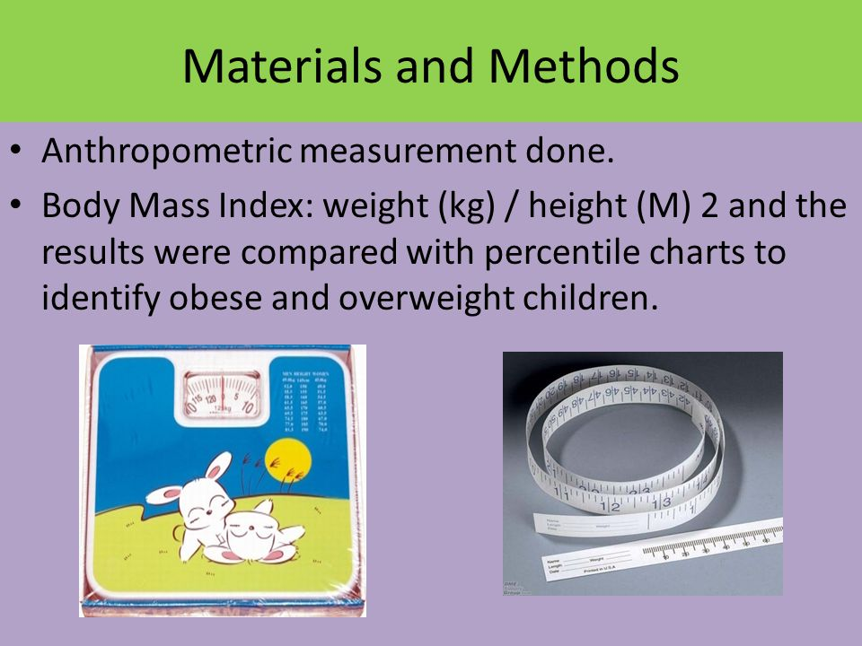 Materials and Methods Anthropometric measurement done. Body Mass Index: weight (kg) / height (M) 2 and the results were compared with percentile chart