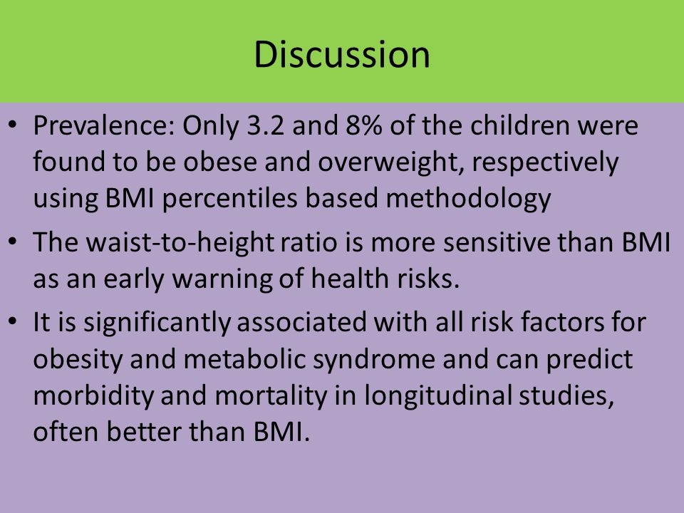 Discussion Prevalence: Only 3.2 and 8% of the children were found to be obese and overweight, respectively using BMI percentiles based methodology The waist-to-height ratio is more sensitive than BMI as an early warning of health risks.